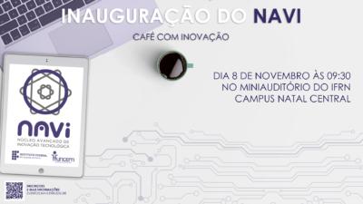 """Descrição da imagem: representação da inauguração do NAVI. O título da imagem tem """"INAUGURAÇÃO DO NAVI"""" e o subtítulo tem """"café com inovação"""" e embaixo tem a frase """"dia 8 de novembro às 9:30 no miniauditório do IFRN Campus Natal Central"""". No fundo, tem um computador, do seu lado uma xícara de café e um tablet mostrando as logos do NAVI, FUNCERN e IFRN."""